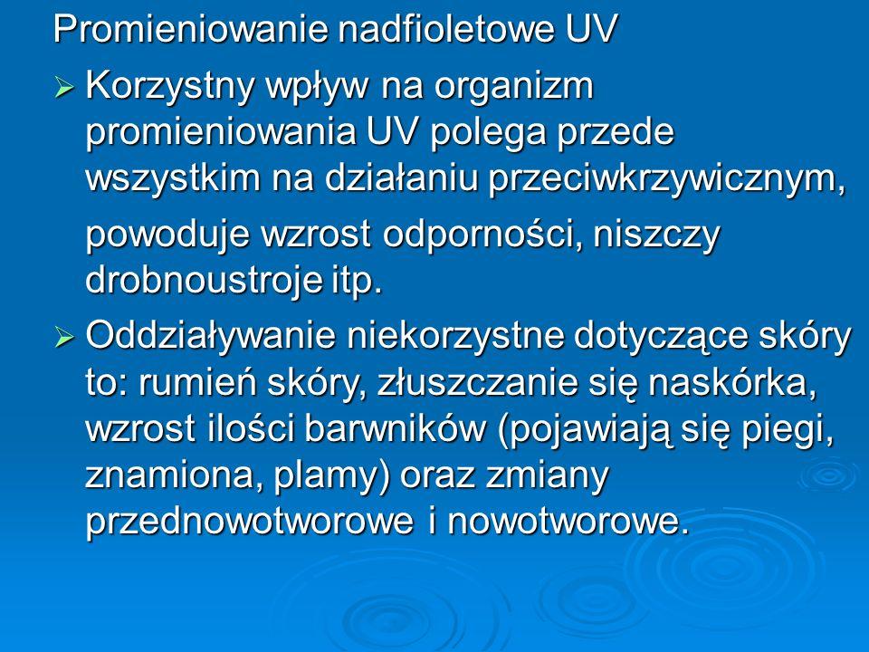 Promieniowanie nadfioletowe UV  Korzystny wpływ na organizm promieniowania UV polega przede wszystkim na działaniu przeciwkrzywicznym, powoduje wzrost odporności, niszczy drobnoustroje itp.