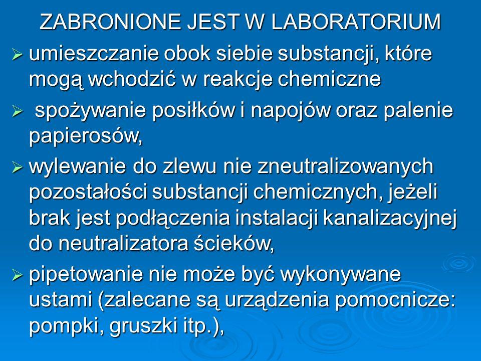 ZABRONIONE JEST W LABORATORIUM  umieszczanie obok siebie substancji, które mogą wchodzić w reakcje chemiczne  spożywanie posiłków i napojów oraz palenie papierosów,  wylewanie do zlewu nie zneutralizowanych pozostałości substancji chemicznych, jeżeli brak jest podłączenia instalacji kanalizacyjnej do neutralizatora ścieków,  pipetowanie nie może być wykonywane ustami (zalecane są urządzenia pomocnicze: pompki, gruszki itp.),