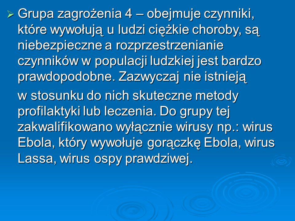  Grupa zagrożenia 4 – obejmuje czynniki, które wywołują u ludzi ciężkie choroby, są niebezpieczne a rozprzestrzenianie czynników w populacji ludzkiej jest bardzo prawdopodobne.