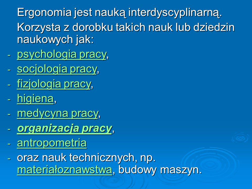 Ergonomia jest nauką interdyscyplinarną. Korzysta z dorobku takich nauk lub dziedzin naukowych jak: - psychologia pracy, psychologia pracy psychologia