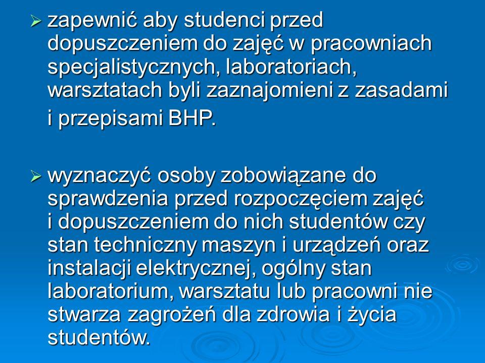  zapewnić aby studenci przed dopuszczeniem do zajęć w pracowniach specjalistycznych, laboratoriach, warsztatach byli zaznajomieni z zasadami i przepisami BHP.