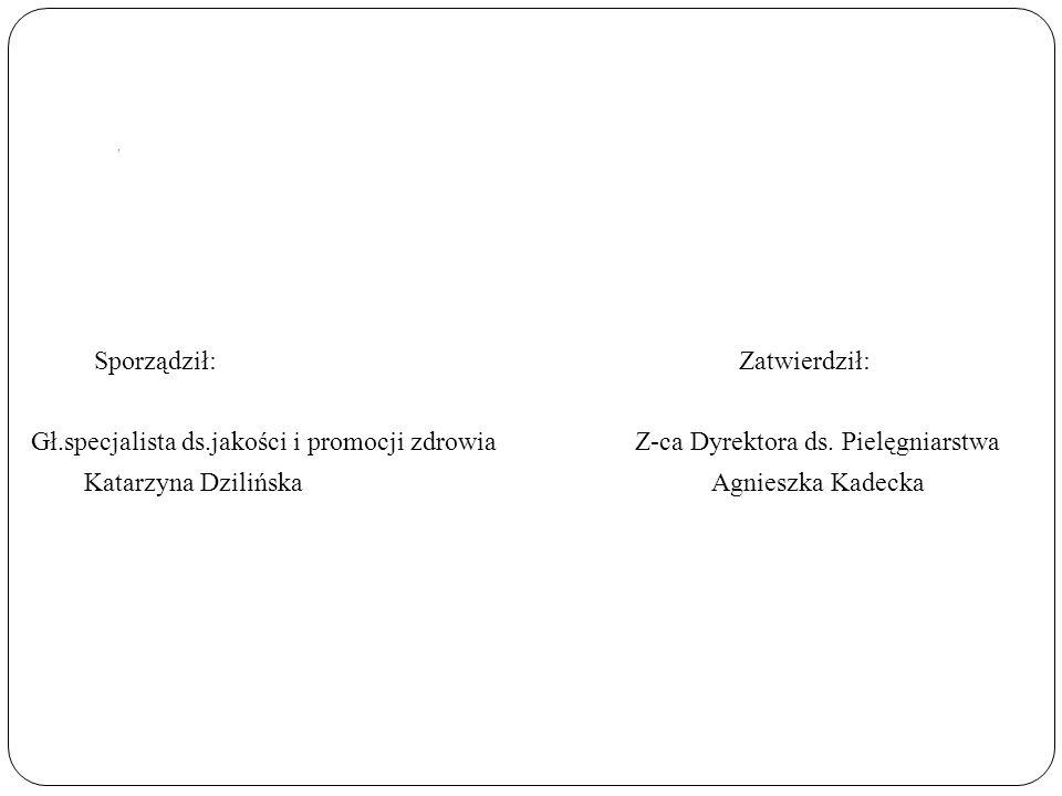 , Sporządził: Zatwierdził: Gł.specjalista ds.jakości i promocji zdrowia Z-ca Dyrektora ds. Pielęgniarstwa Katarzyna Dzilińska Agnieszka Kadecka