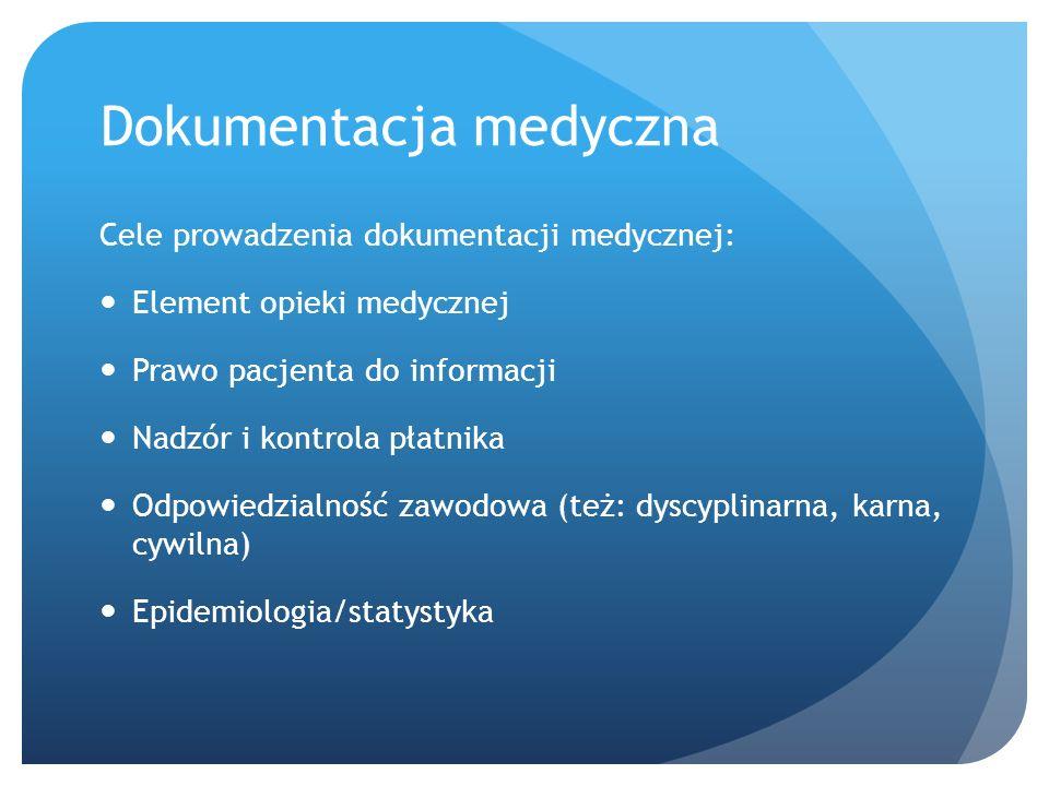 Dokumentacja medyczna Cele prowadzenia dokumentacji medycznej: Element opieki medycznej Prawo pacjenta do informacji Nadzór i kontrola płatnika Odpowiedzialność zawodowa (też: dyscyplinarna, karna, cywilna) Epidemiologia/statystyka
