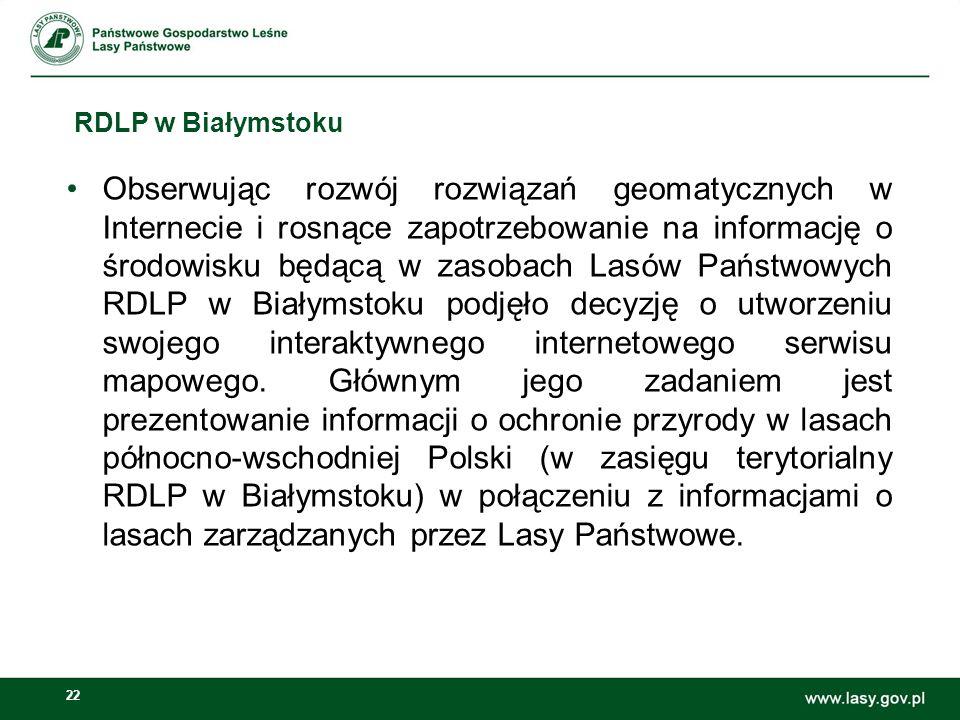 22 RDLP w Białymstoku Obserwując rozwój rozwiązań geomatycznych w Internecie i rosnące zapotrzebowanie na informację o środowisku będącą w zasobach Lasów Państwowych RDLP w Białymstoku podjęło decyzję o utworzeniu swojego interaktywnego internetowego serwisu mapowego.