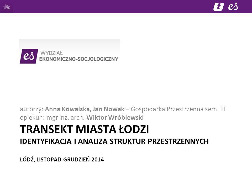 TRANSEKT MIASTA ŁODZI IDENTYFIKACJA I ANALIZA STRUKTUR PRZESTRZENNYCH ŁÓDŹ, LISTOPAD-GRUDZIEŃ 2014 autorzy: Anna Kowalska, Jan Nowak – Gospodarka Przestrzenna sem.