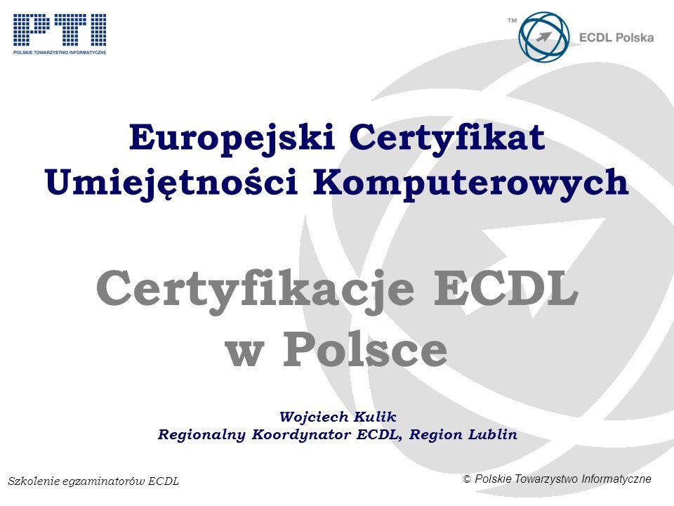 Szkolenie egzaminatorów ECDL © Polskie Towarzystwo Informatyczne Europejski Certyfikat Umiejętności Komputerowych Certyfikacje ECDL w Polsce Wojciech Kulik Regionalny Koordynator ECDL, Region Lublin