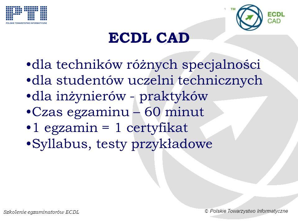 Szkolenie egzaminatorów ECDL © Polskie Towarzystwo Informatyczne ECDL CAD dla techników różnych specjalności dla studentów uczelni technicznych dla inżynierów - praktyków Czas egzaminu – 60 minut 1 egzamin = 1 certyfikat Syllabus, testy przykładowe