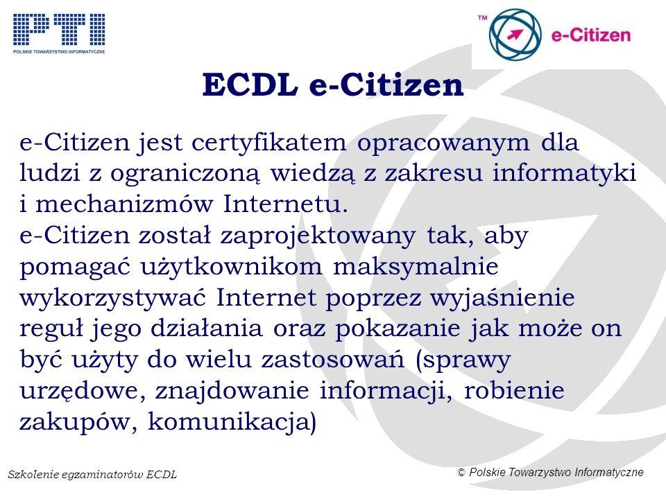 Szkolenie egzaminatorów ECDL © Polskie Towarzystwo Informatyczne ECDL e-Citizen e-Citizen jest certyfikatem opracowanym dla ludzi z ograniczoną wiedzą z zakresu informatyki i mechanizmów Internetu.