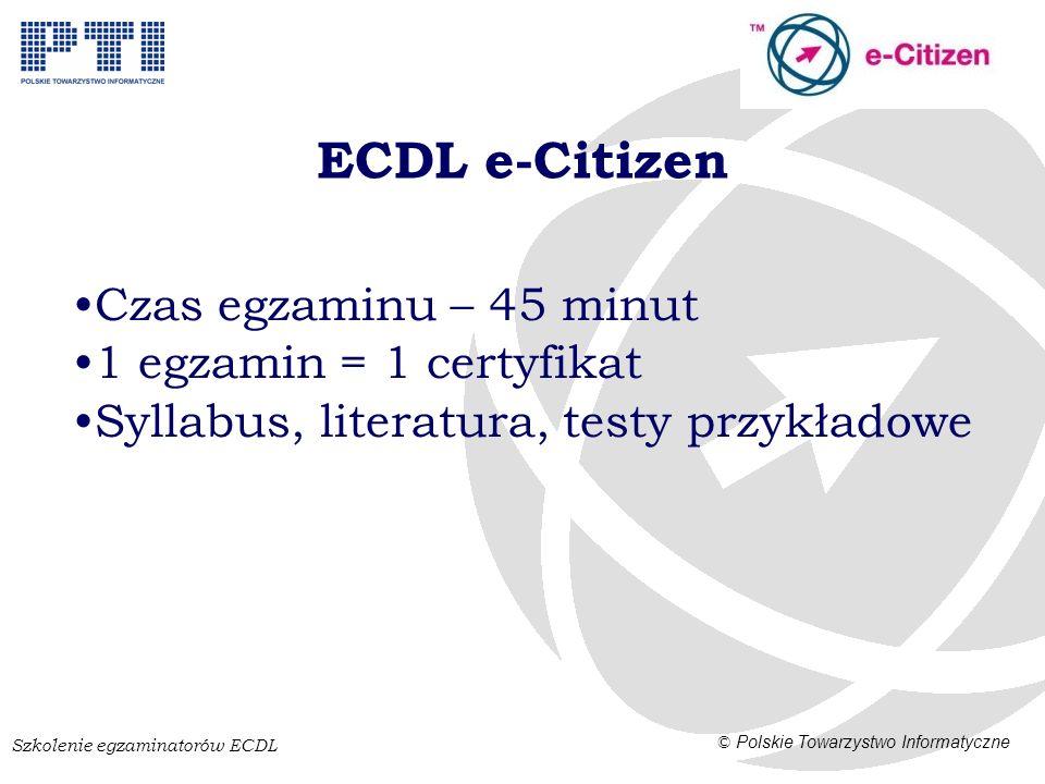 Szkolenie egzaminatorów ECDL © Polskie Towarzystwo Informatyczne ECDL e-Citizen Czas egzaminu – 45 minut 1 egzamin = 1 certyfikat Syllabus, literatura, testy przykładowe