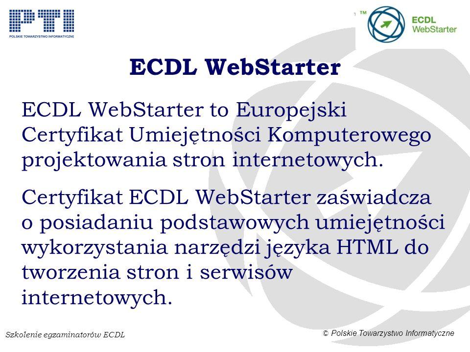 Szkolenie egzaminatorów ECDL © Polskie Towarzystwo Informatyczne ECDL WebStarter to Europejski Certyfikat Umiejętności Komputerowego projektowania stron internetowych.