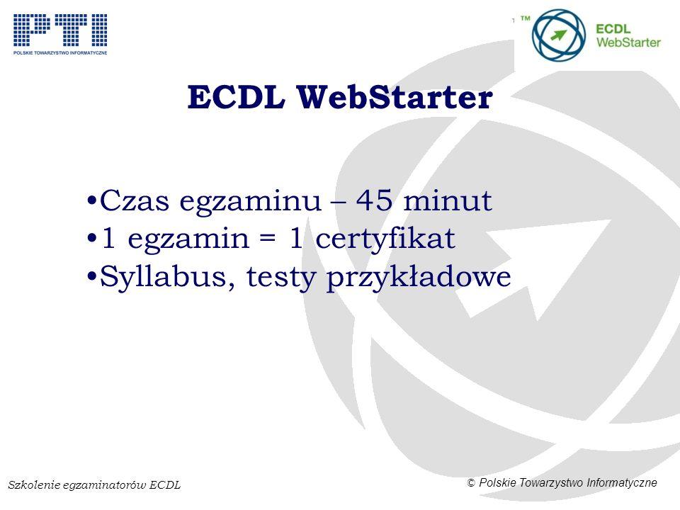 Szkolenie egzaminatorów ECDL © Polskie Towarzystwo Informatyczne ECDL WebStarter Czas egzaminu – 45 minut 1 egzamin = 1 certyfikat Syllabus, testy przykładowe