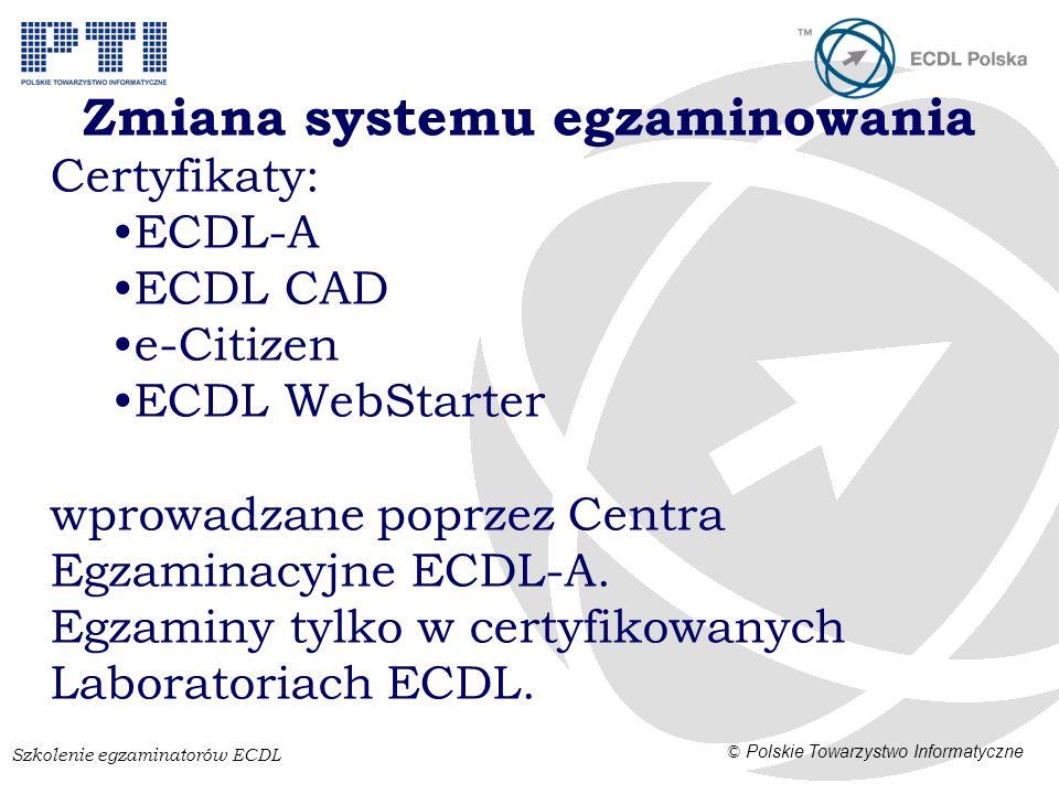 Szkolenie egzaminatorów ECDL © Polskie Towarzystwo Informatyczne Zmiana systemu egzaminowania Certyfikaty: ECDL-A ECDL CAD e-Citizen ECDL WebStarter wprowadzane poprzez Centra Egzaminacyjne ECDL-A.