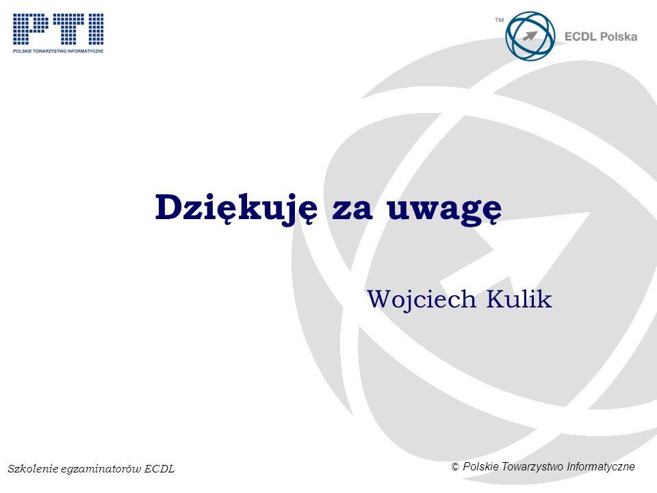 Szkolenie egzaminatorów ECDL © Polskie Towarzystwo Informatyczne Dziękuję za uwagę Wojciech Kulik
