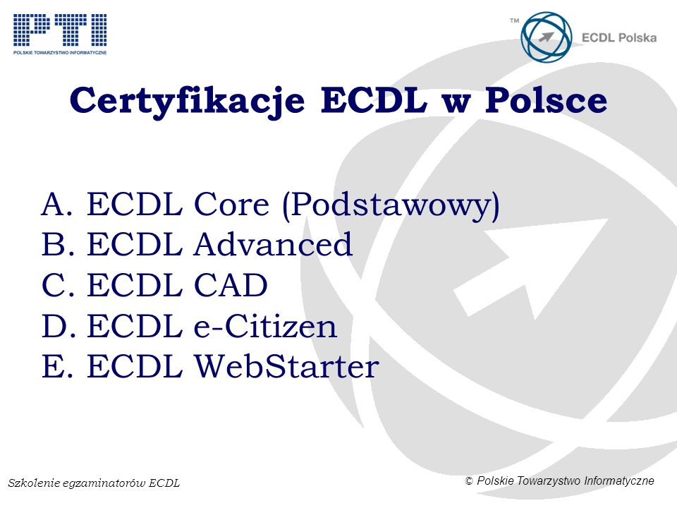 Szkolenie egzaminatorów ECDL © Polskie Towarzystwo Informatyczne Certyfikacje ECDL w Polsce A.ECDL Core (Podstawowy) B.ECDL Advanced C.ECDL CAD D.ECDL e-Citizen E.ECDL WebStarter