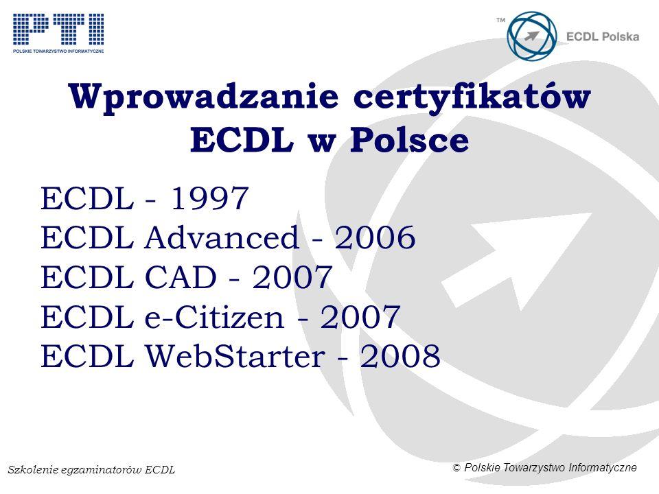 Szkolenie egzaminatorów ECDL © Polskie Towarzystwo Informatyczne Wprowadzanie certyfikatów ECDL w Polsce ECDL - 1997 ECDL Advanced - 2006 ECDL CAD - 2007 ECDL e-Citizen - 2007 ECDL WebStarter - 2008