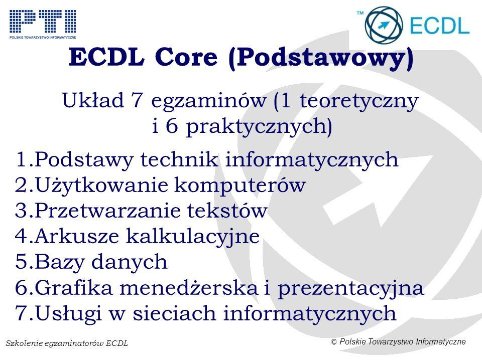 Szkolenie egzaminatorów ECDL © Polskie Towarzystwo Informatyczne ECDL Core (Podstawowy) Układ 7 egzaminów (1 teoretyczny i 6 praktycznych) 1.Podstawy technik informatycznych 2.Użytkowanie komputerów 3.Przetwarzanie tekstów 4.Arkusze kalkulacyjne 5.Bazy danych 6.Grafika menedżerska i prezentacyjna 7.Usługi w sieciach informatycznych