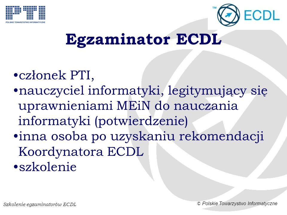 Szkolenie egzaminatorów ECDL © Polskie Towarzystwo Informatyczne ECDL Advanced Bardziej zaawansowane zadania i funkcjonalność Cztery moduły (certyfikaty): –Przetwarzanie tekstów –Arkusze kalkulacyjne –Prezentacje –Bazy danych Czas egzaminu – 60 minut 1 egzamin = 1 certyfikat 4 moduły = ECDL Ekspert Syllabus, literatura, testy przykładowe