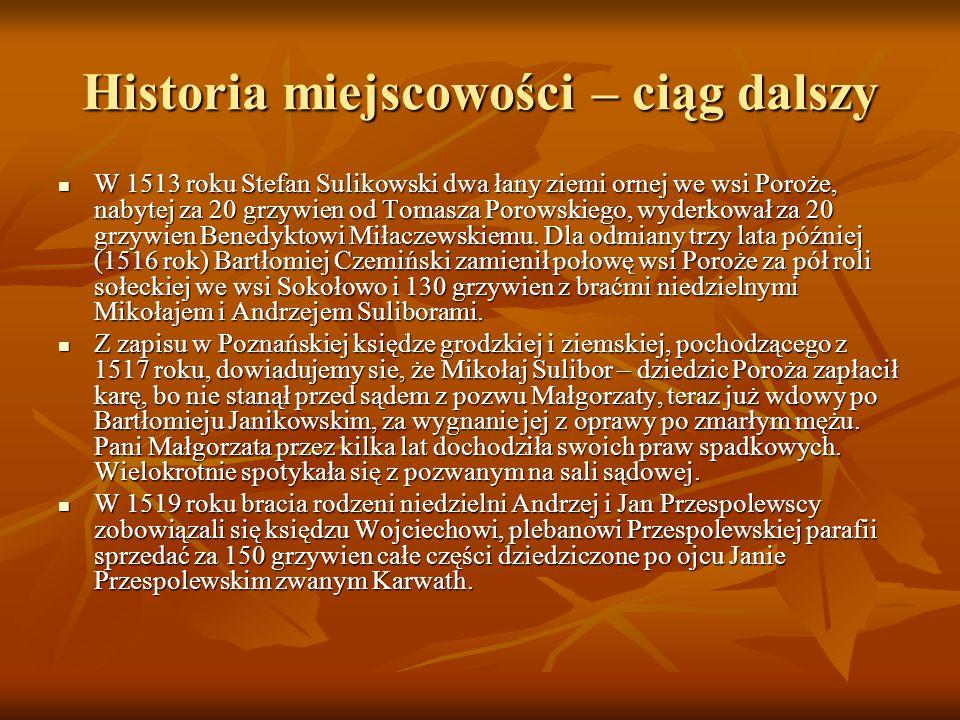 Historia miejscowości – ciąg dalszy W 1513 roku Stefan Sulikowski dwa łany ziemi ornej we wsi Poroże, nabytej za 20 grzywien od Tomasza Porowskiego, wyderkował za 20 grzywien Benedyktowi Miłaczewskiemu.