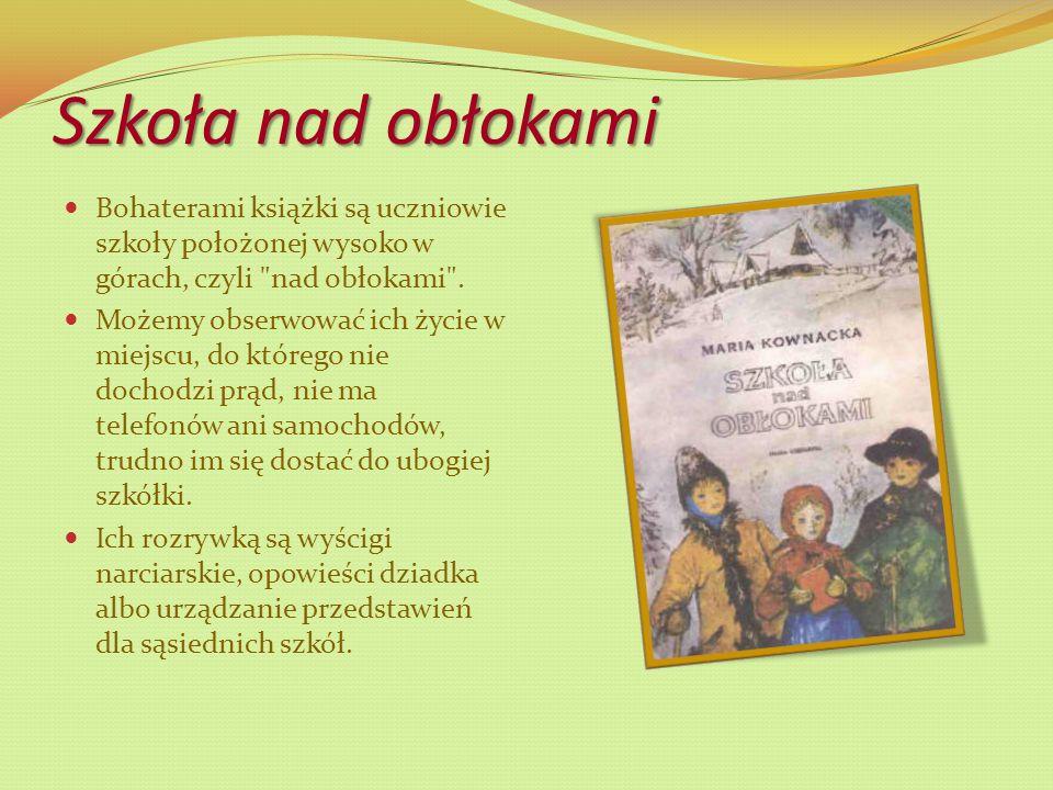 Szkoła nad obłokami Bohaterami książki są uczniowie szkoły położonej wysoko w górach, czyli nad obłokami .