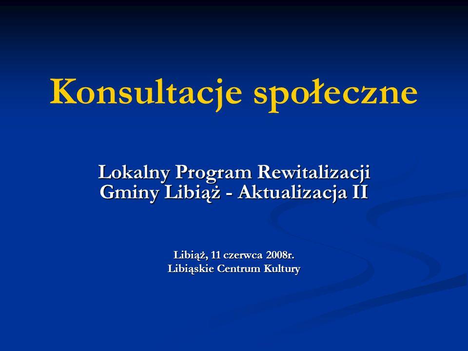Konsultacje społeczne Lokalny Program Rewitalizacji Gminy Libiąż - Aktualizacja II Libiąż, 11 czerwca 2008r.