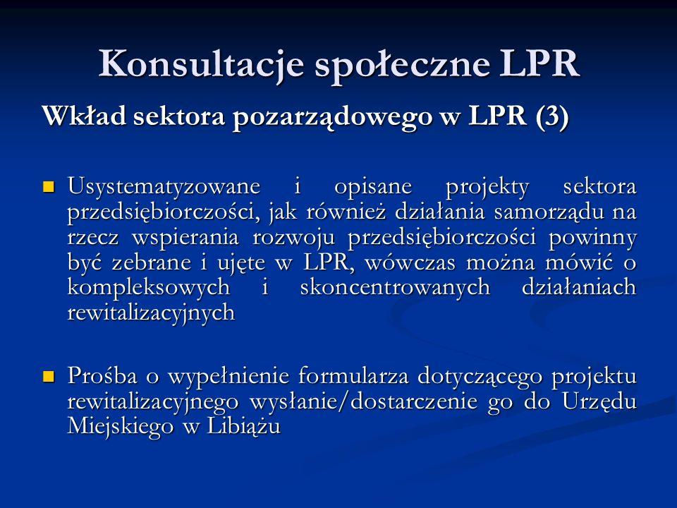Konsultacje społeczne LPR Wkład sektora pozarządowego w LPR (3) Usystematyzowane i opisane projekty sektora przedsiębiorczości, jak również działania samorządu na rzecz wspierania rozwoju przedsiębiorczości powinny być zebrane i ujęte w LPR, wówczas można mówić o kompleksowych i skoncentrowanych działaniach rewitalizacyjnych Usystematyzowane i opisane projekty sektora przedsiębiorczości, jak również działania samorządu na rzecz wspierania rozwoju przedsiębiorczości powinny być zebrane i ujęte w LPR, wówczas można mówić o kompleksowych i skoncentrowanych działaniach rewitalizacyjnych Prośba o wypełnienie formularza dotyczącego projektu rewitalizacyjnego wysłanie/dostarczenie go do Urzędu Miejskiego w Libiążu Prośba o wypełnienie formularza dotyczącego projektu rewitalizacyjnego wysłanie/dostarczenie go do Urzędu Miejskiego w Libiążu