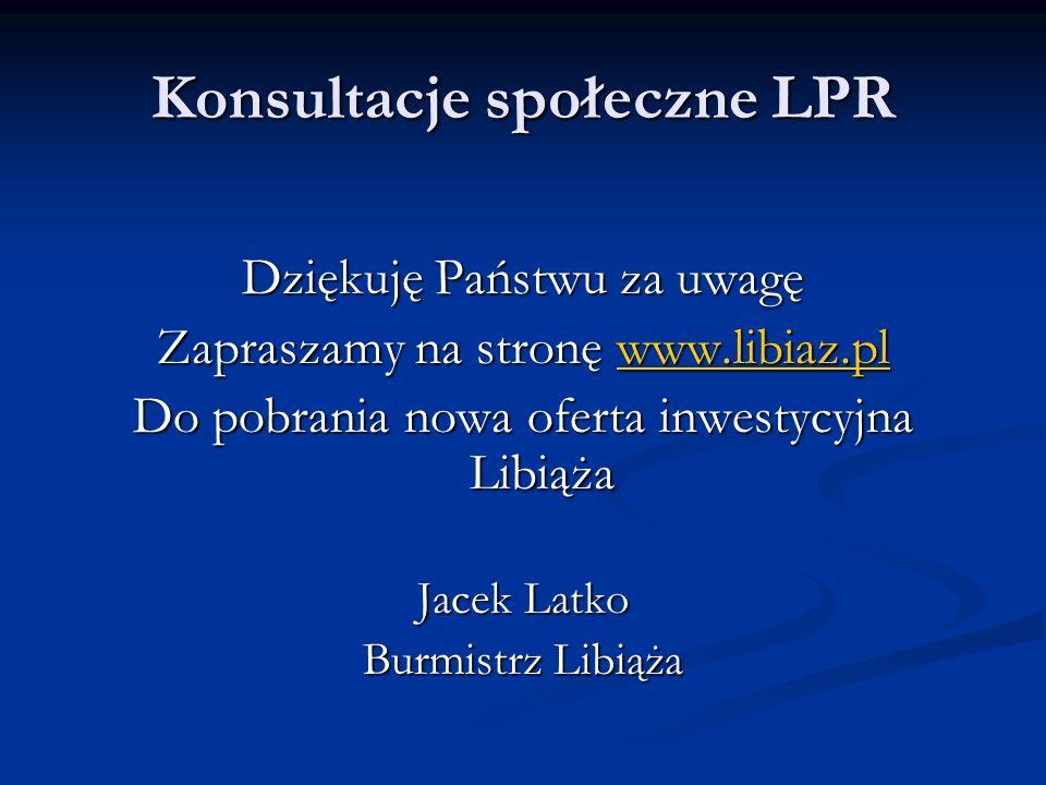 Konsultacje społeczne LPR Dziękuję Państwu za uwagę Zapraszamy na stronę www.libiaz.pl www.libiaz.pl Do pobrania nowa oferta inwestycyjna Libiąża Jacek Latko Burmistrz Libiąża