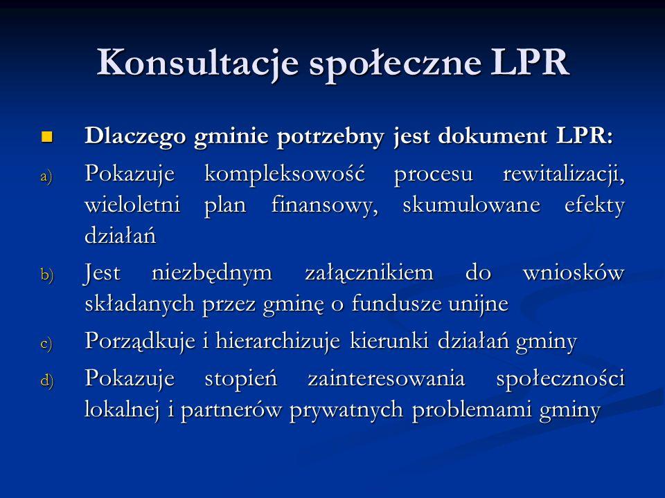 Konsultacje społeczne LPR Dlaczego gminie potrzebny jest dokument LPR: Dlaczego gminie potrzebny jest dokument LPR: a) Pokazuje kompleksowość procesu rewitalizacji, wieloletni plan finansowy, skumulowane efekty działań b) Jest niezbędnym załącznikiem do wniosków składanych przez gminę o fundusze unijne c) Porządkuje i hierarchizuje kierunki działań gminy d) Pokazuje stopień zainteresowania społeczności lokalnej i partnerów prywatnych problemami gminy