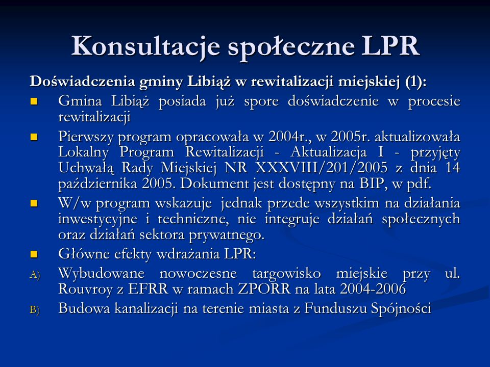 Konsultacje społeczne LPR Doświadczenia gminy Libiąż w rewitalizacji miejskiej (1): Gmina Libiąż posiada już spore doświadczenie w procesie rewitalizacji Gmina Libiąż posiada już spore doświadczenie w procesie rewitalizacji Pierwszy program opracowała w 2004r., w 2005r.