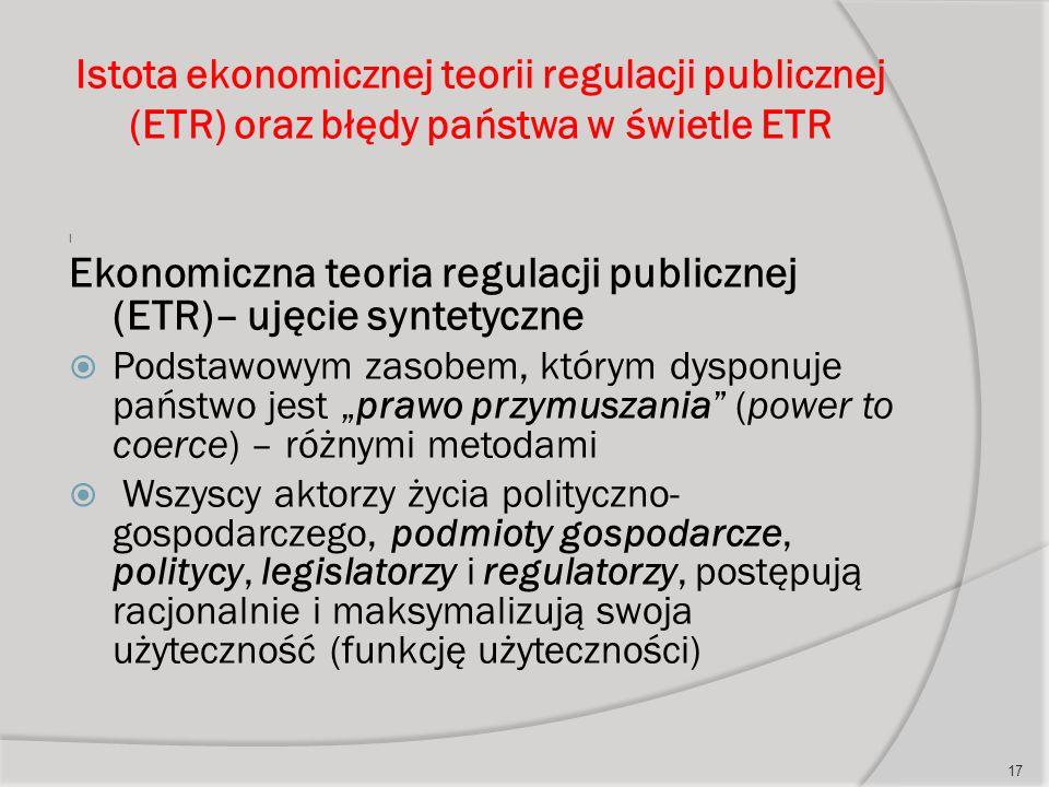 """Istota ekonomicznej teorii regulacji publicznej (ETR) oraz błędy państwa w świetle ETR I Ekonomiczna teoria regulacji publicznej (ETR)– ujęcie syntetyczne  Podstawowym zasobem, którym dysponuje państwo jest """"prawo przymuszania (power to coerce) – różnymi metodami  Wszyscy aktorzy życia polityczno- gospodarczego, podmioty gospodarcze, politycy, legislatorzy i regulatorzy, postępują racjonalnie i maksymalizują swoja użyteczność (funkcję użyteczności) 17"""