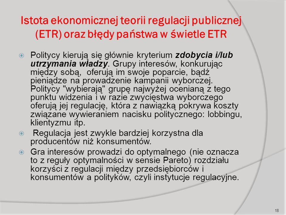 Istota ekonomicznej teorii regulacji publicznej (ETR) oraz błędy państwa w świetle ETR  Politycy kierują się głównie kryterium zdobycia i/lub utrzymania władzy.