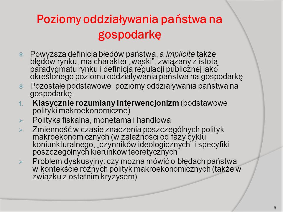 """Poziomy oddziaływania państwa na gospodarkę  Powyższa definicja błędów państwa, a implicite także błędów rynku, ma charakter """"wąski , związany z istotą paradygmatu rynku i definicją regulacji publicznej jako określonego poziomu oddziaływania państwa na gospodarkę  Pozostałe podstawowe poziomy oddziaływania państwa na gospodarkę: 1."""