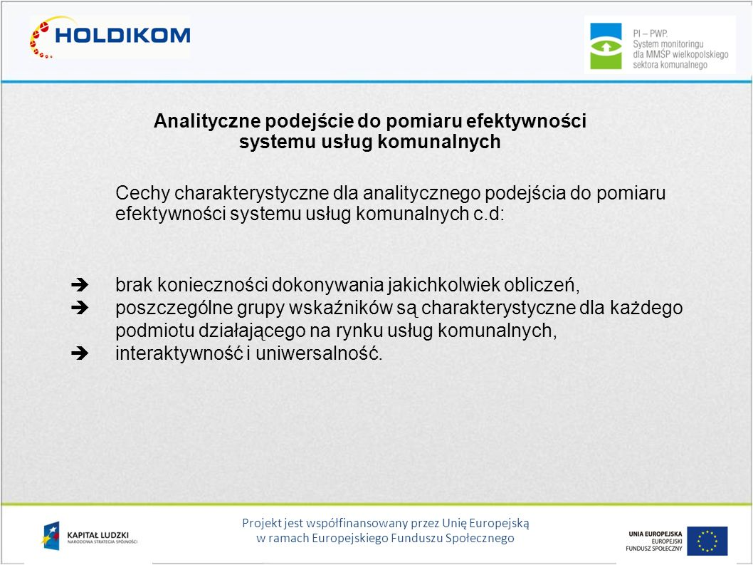 Projekt jest współfinansowany przez Unię Europejską w ramach Europejskiego Funduszu Społecznego Analityczne podejście do pomiaru efektywności systemu usług komunalnych Cechy charakterystyczne dla analitycznego podejścia do pomiaru efektywności systemu usług komunalnych c.d:  brak konieczności dokonywania jakichkolwiek obliczeń,  poszczególne grupy wskaźników są charakterystyczne dla każdego podmiotu działającego na rynku usług komunalnych,  interaktywność i uniwersalność.