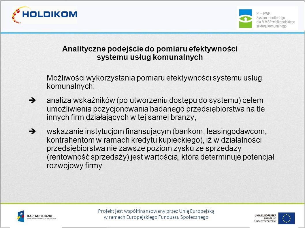 Projekt jest współfinansowany przez Unię Europejską w ramach Europejskiego Funduszu Społecznego Analityczne podejście do pomiaru efektywności systemu usług komunalnych Możliwości wykorzystania pomiaru efektywności systemu usług komunalnych:  analiza wskaźników (po utworzeniu dostępu do systemu) celem umożliwienia pozycjonowania badanego przedsiębiorstwa na tle innych firm działających w tej samej branży,  wskazanie instytucjom finansującym (bankom, leasingodawcom, kontrahentom w ramach kredytu kupieckiego), iż w działalności przedsiębiorstwa nie zawsze poziom zysku ze sprzedaży (rentowność sprzedaży) jest wartością, która determinuje potencjał rozwojowy firmy