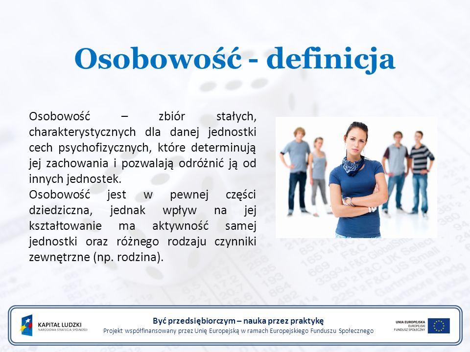 Osobowość - definicja Być przedsiębiorczym – nauka przez praktykę Projekt współfinansowany przez Unię Europejską w ramach Europejskiego Funduszu Społecznego Osobowość – zbiór stałych, charakterystycznych dla danej jednostki cech psychofizycznych, które determinują jej zachowania i pozwalają odróżnić ją od innych jednostek.