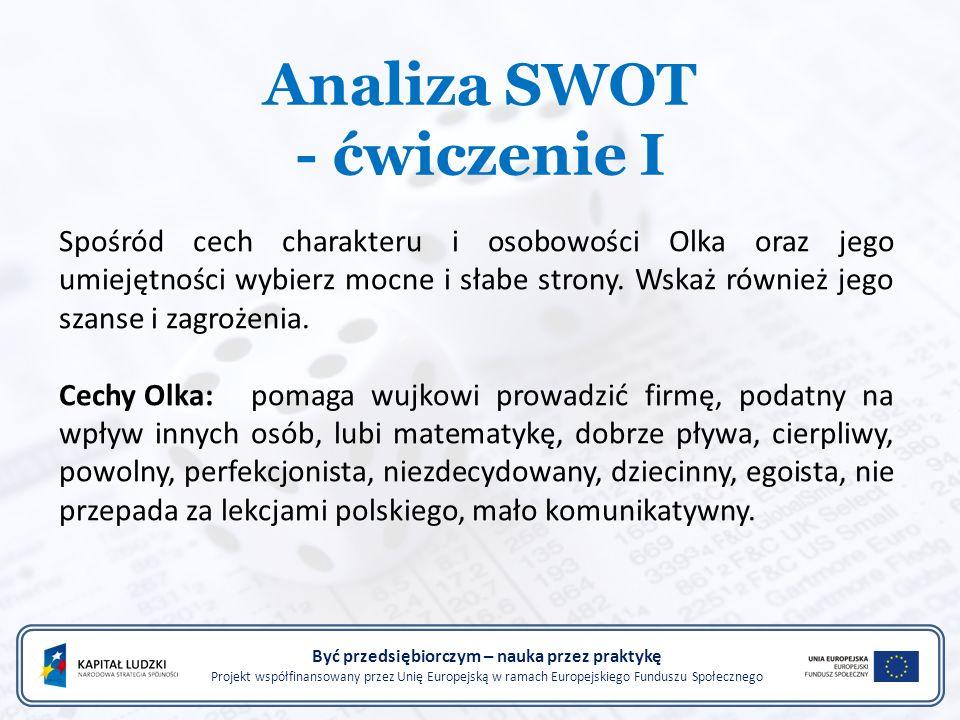 Analiza SWOT - ćwiczenie I Być przedsiębiorczym – nauka przez praktykę Projekt współfinansowany przez Unię Europejską w ramach Europejskiego Funduszu Społecznego Spośród cech charakteru i osobowości Olka oraz jego umiejętności wybierz mocne i słabe strony.