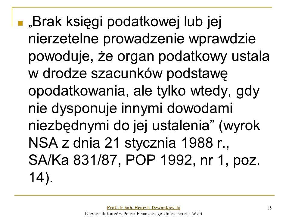 """15 """" Brak księgi podatkowej lub jej nierzetelne prowadzenie wprawdzie powoduje, że organ podatkowy ustala w drodze szacunków podstawę opodatkowania, ale tylko wtedy, gdy nie dysponuje innymi dowodami niezbędnymi do jej ustalenia (wyrok NSA z dnia 21 stycznia 1988 r., SA/Ka 831/87, POP 1992, nr 1, poz."""
