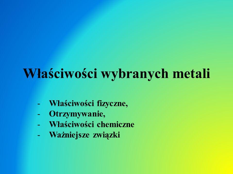 Właściwości wybranych metali -Właściwości fizyczne, -Otrzymywanie, -Właściwości chemiczne -Ważniejsze związki