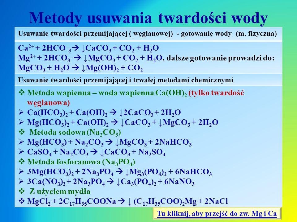 Metody usuwania twardości wody Usuwanie twardości przemijającej ( węglanowej) - gotowanie wody (m. fizyczna) Ca 2+ + 2HCO - 3  ↓CaCO 3 + CO 2 + H 2 O