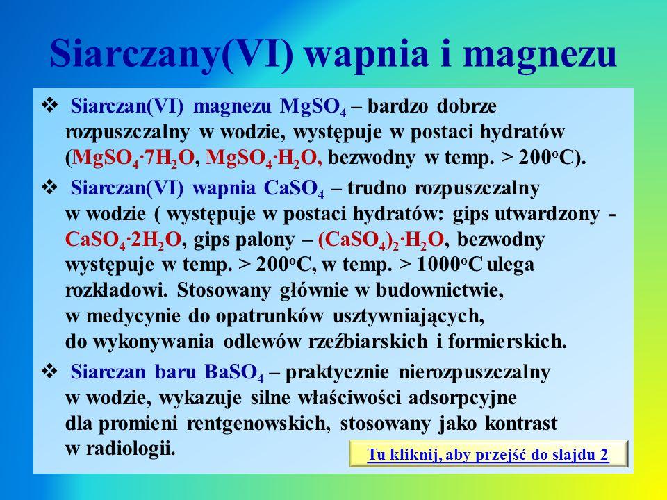 Siarczany(VI) wapnia i magnezu  Siarczan(VI) magnezu MgSO 4 – bardzo dobrze rozpuszczalny w wodzie, występuje w postaci hydratów (MgSO 4 ∙7H 2 O, MgS