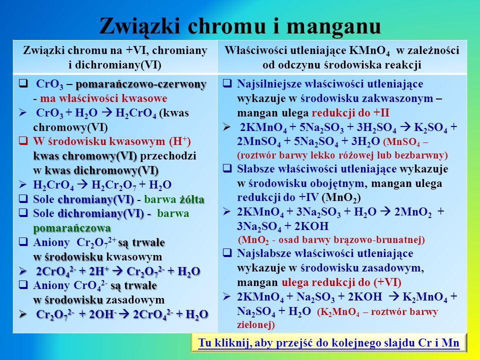 Związki chromu i manganu Związki chromu na +VI, chromiany i dichromiany(VI) Właściwości utleniające KMnO 4 w zależności od odczynu środowiska reakcji