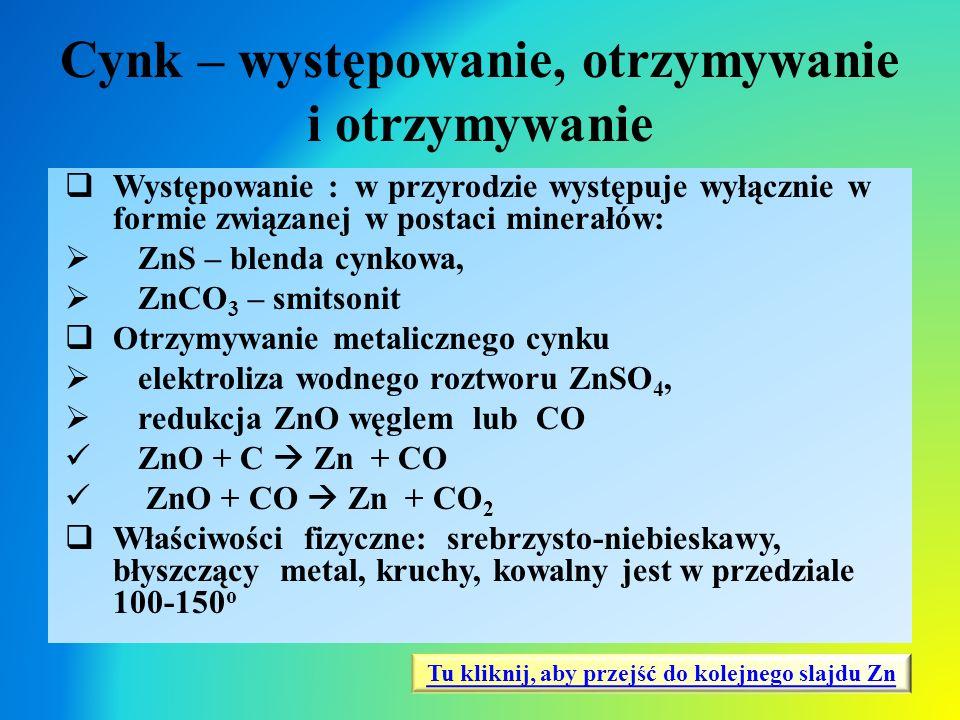 Cynk – występowanie, otrzymywanie i otrzymywanie  Występowanie : w przyrodzie występuje wyłącznie w formie związanej w postaci minerałów:  ZnS – ble