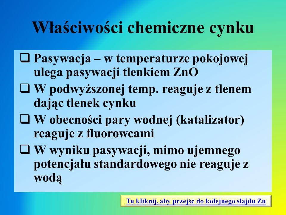 Właściwości chemiczne cynku  Pasywacja – w temperaturze pokojowej ulega pasywacji tlenkiem ZnO  W podwyższonej temp. reaguje z tlenem dając tlenek c