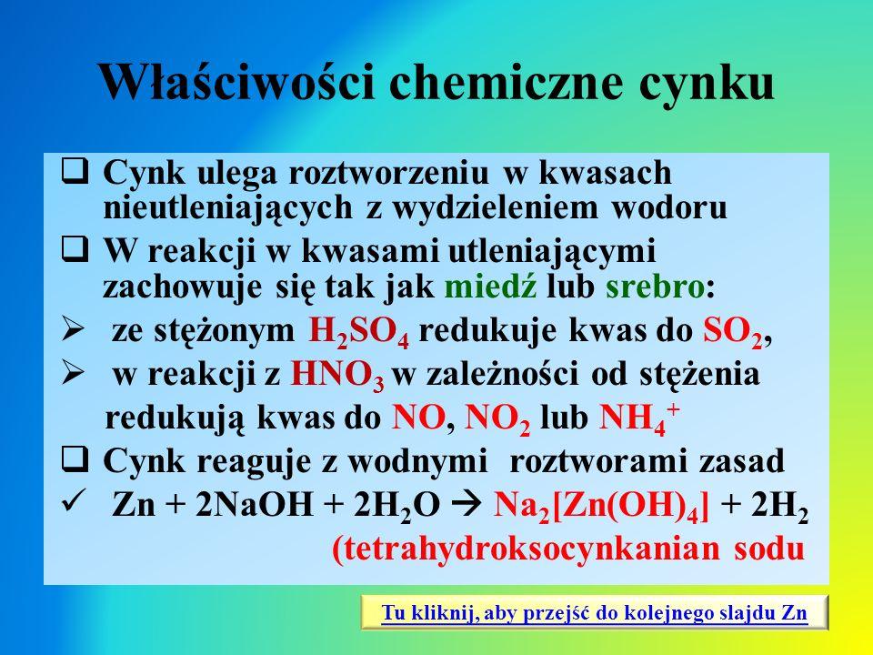 Właściwości chemiczne cynku  Cynk ulega roztworzeniu w kwasach nieutleniających z wydzieleniem wodoru  W reakcji w kwasami utleniającymi zachowuje s