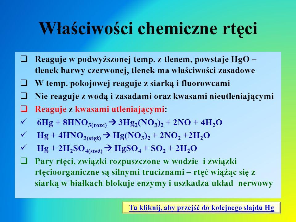 Właściwości chemiczne rtęci  Reaguje w podwyższonej temp. z tlenem, powstaje HgO – tlenek barwy czerwonej, tlenek ma właściwości zasadowe  W temp. p