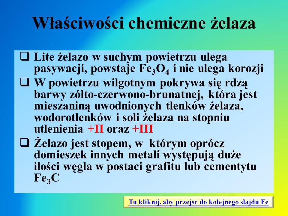 Właściwości chemiczne żelaza  Lite żelazo w suchym powietrzu ulega pasywacji, powstaje Fe 3 O 4 i nie ulega korozji  W powietrzu wilgotnym pokrywa s