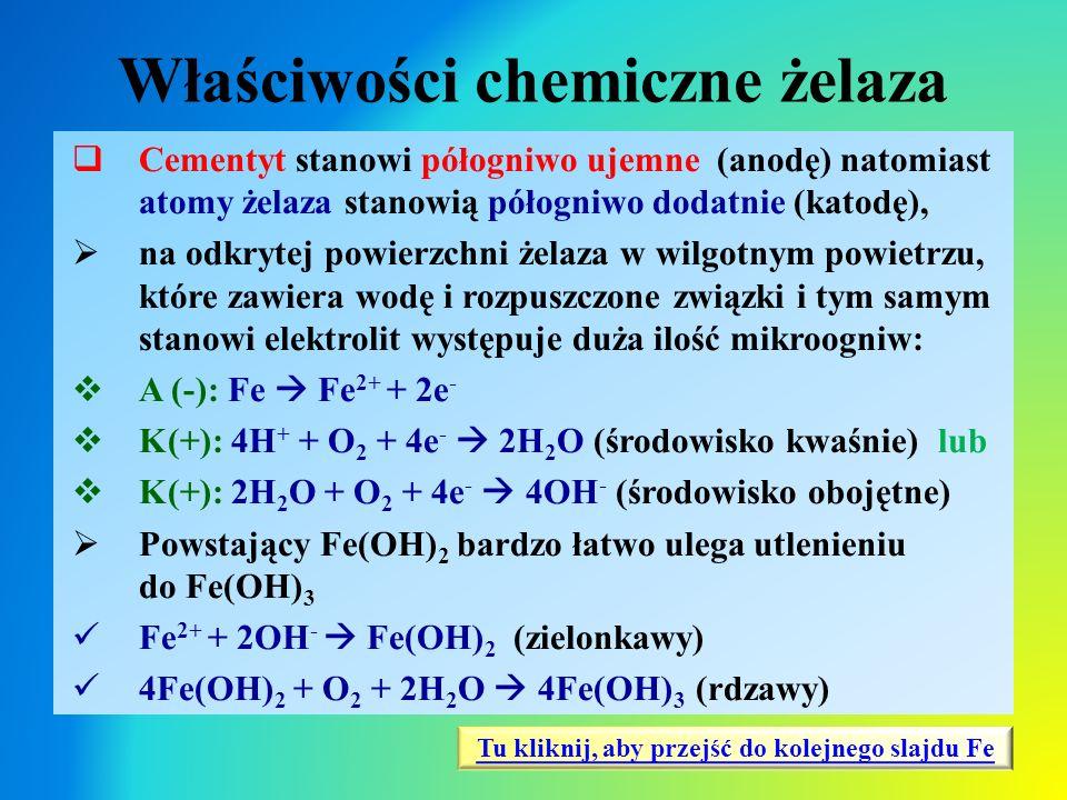 Właściwości chemiczne żelaza  Cementyt stanowi półogniwo ujemne (anodę) natomiast atomy żelaza stanowią półogniwo dodatnie (katodę),  na odkrytej po