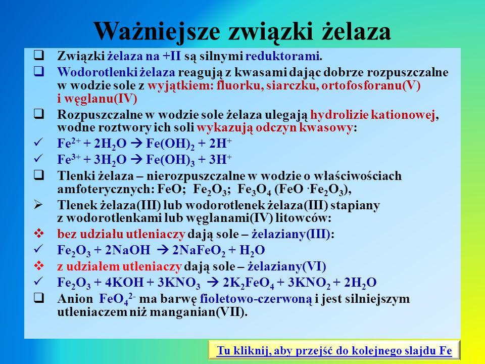 Ważniejsze związki żelaza  Związki żelaza na +II są silnymi reduktorami.  Wodorotlenki żelaza reagują z kwasami dając dobrze rozpuszczalne w wodzie