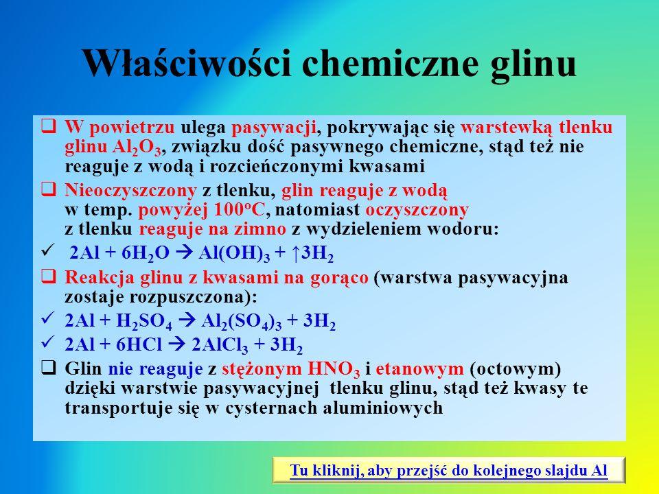 Właściwości chemiczne glinu  W powietrzu ulega pasywacji, pokrywając się warstewką tlenku glinu Al 2 O 3, związku dość pasywnego chemiczne, stąd też