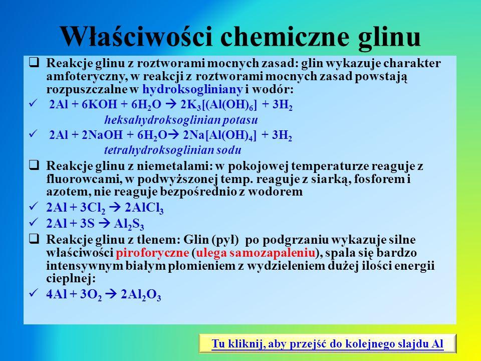 Właściwości chemiczne glinu  Reakcje glinu z roztworami mocnych zasad: glin wykazuje charakter amfoteryczny, w reakcji z roztworami mocnych zasad pow