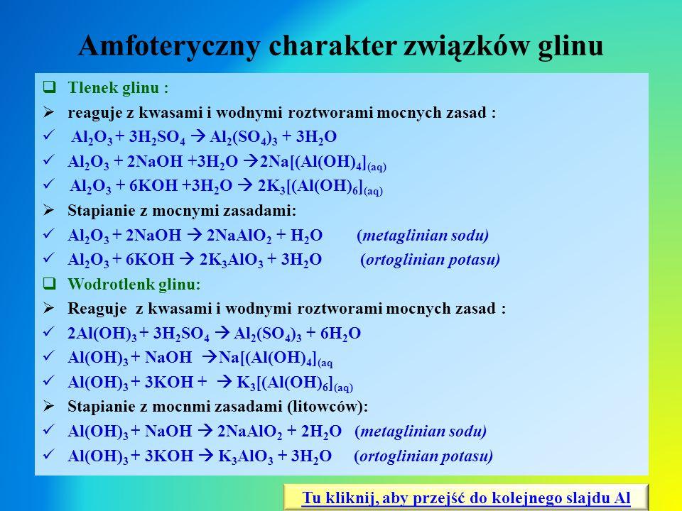 Amfoteryczny charakter związków glinu  Tlenek glinu :  reaguje z kwasami i wodnymi roztworami mocnych zasad : Al 2 O 3 + 3H 2 SO 4  Al 2 (SO 4 ) 3